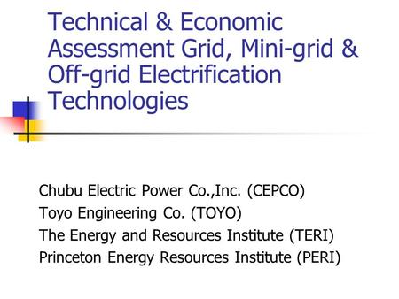 Technical & Economic Assessment Grid, Mini-grid & Off-grid Electrification Technologies Chubu Electric Power Co.,Inc. (CEPCO) Toyo Engineering Co. (TOYO)
