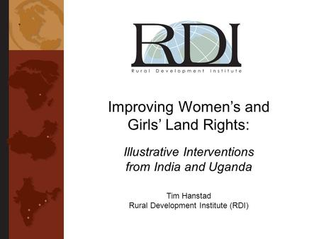 Improving Womens and Girls Land Rights: Illustrative Interventions from India and Uganda Tim Hanstad Rural Development Institute (RDI)