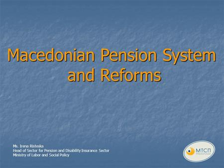 Macedonian Pension System and Reforms Ms. Irena Risteska Head of Sector for Pension and Disability Insurance Sector Ministry of Labor and Social Policy.