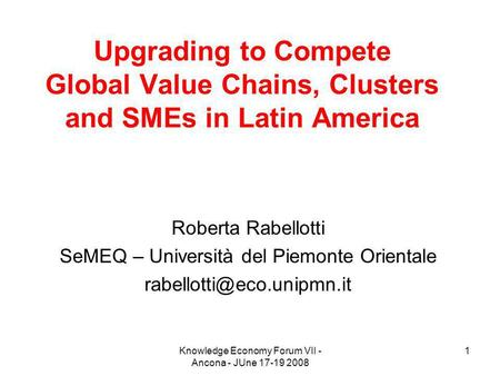 Knowledge Economy Forum VII - Ancona - JUne 17-19 2008 1 Upgrading to Compete Global Value Chains, Clusters and SMEs in Latin America Roberta Rabellotti.