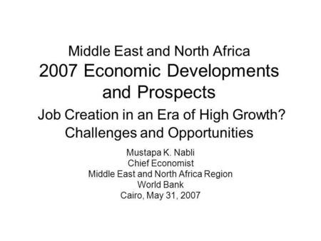 Middle East and North Africa 2007 Economic Developments and Prospects Job Creation in an Era of High Growth? Challenges and Opportunities Mustapa K. Nabli.