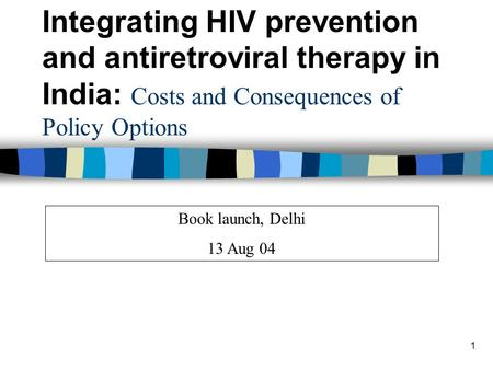 1 Book launch, Delhi 13 Aug 04 Integrating HIV prevention and antiretroviral therapy in India: Costs and Consequences of Policy Options.