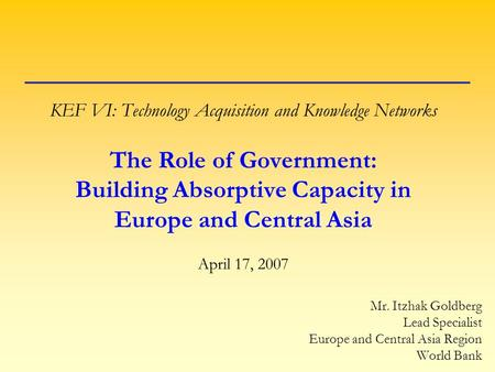KEF VI: Technology Acquisition and Knowledge Networks The Role of Government: Building Absorptive Capacity in Europe and Central Asia April 17, 2007 Mr.