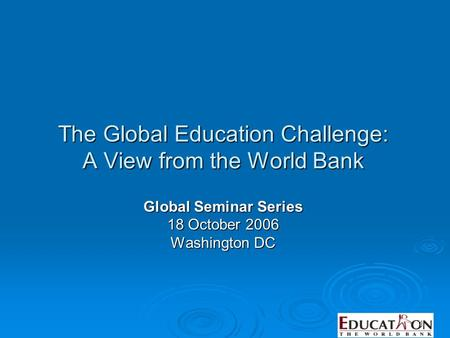 1 The Global Education Challenge: A View from the World Bank Global Seminar Series 18 October 2006 Washington DC.