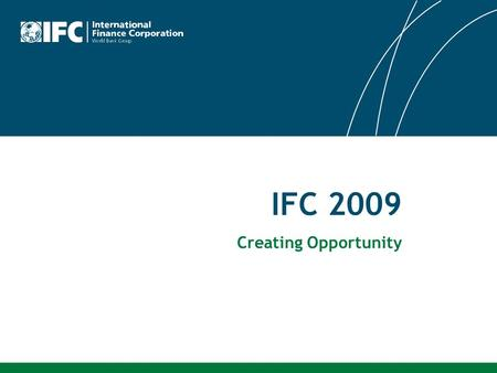 IFC 2009 Creating Opportunity. 2 Our Vision That people should have the opportunity to escape poverty and improve their lives We foster sustainable economic.
