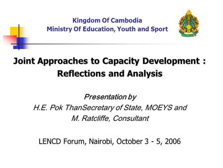 Kingdom Of Cambodia Ministry Of Education, Youth and Sport Joint Approaches to Capacity Development : Reflections and Analysis Presentation by H.E. Pok.