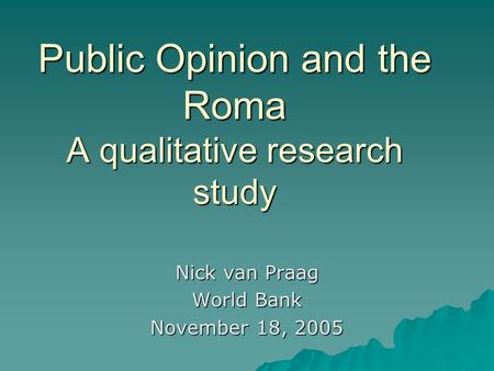 Public Opinion and the Roma A qualitative research study Nick van Praag World Bank November 18, 2005.