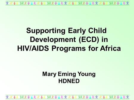 Supporting Early Child Development (ECD) in HIV/AIDS Programs for Africa Mary Eming Young HDNED.