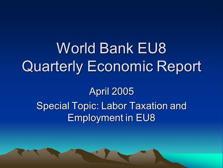 World Bank EU8 Quarterly Economic Report April 2005 Special Topic: Labor Taxation and Employment in EU8.