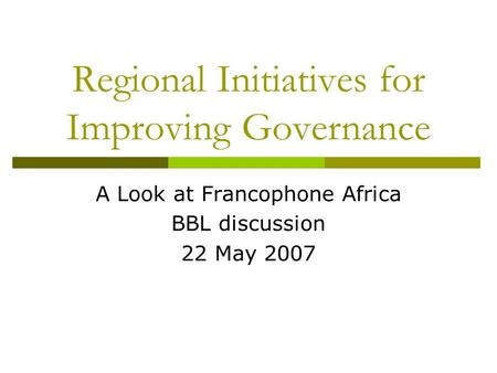 Regional Initiatives for Improving Governance A Look at Francophone Africa BBL discussion 22 May 2007.
