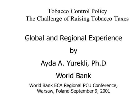 Tobacco Control Policy The Challenge of Raising Tobacco Taxes Global and Regional Experience by Ayda A. Yurekli, Ph.D World Bank World Bank ECA Regional.