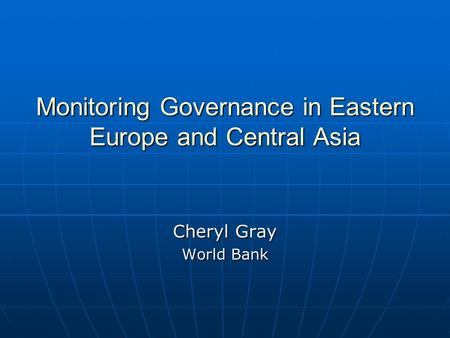 Monitoring Governance in Eastern Europe and Central Asia Cheryl Gray World Bank.