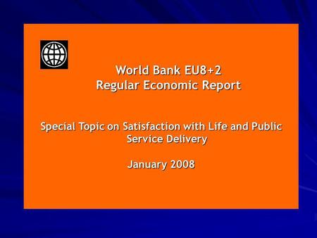 January 2008 World Bank EU8+2 World Bank EU8+2 Regular Economic Report Regular Economic Report Special Topic on Satisfaction with Life and Public Service.