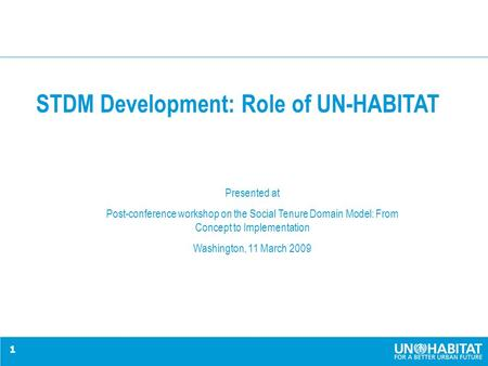 1 STDM Development: Role of UN-HABITAT Presented at Post-conference workshop on the Social Tenure Domain Model: From Concept to Implementation Washington,