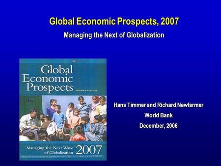 Hans Timmer and Richard Newfarmer World Bank December, 2006 Global Economic Prospects, 2007 Managing the Next of Globalization.