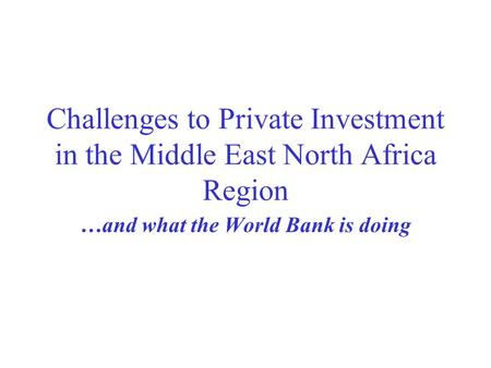 Challenges to Private Investment in the Middle East North Africa Region …and what the World Bank is doing.