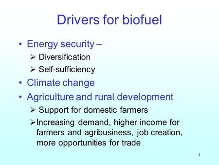 1 Drivers for biofuel Energy security – Diversification Self-sufficiency Climate change Agriculture and rural development Support for domestic farmers.