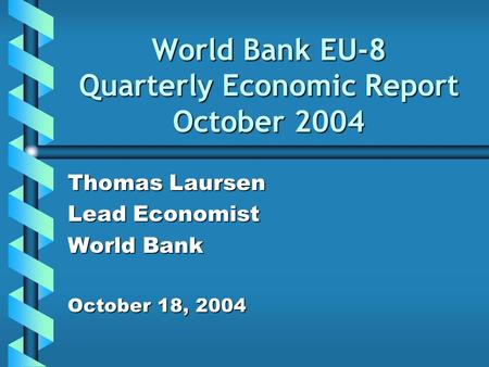 World Bank EU-8 Quarterly Economic Report October 2004 Thomas Laursen Lead Economist World Bank October 18, 2004.