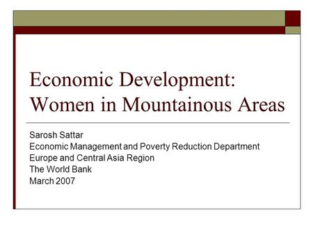 Economic Development: Women in Mountainous Areas Sarosh Sattar Economic Management and Poverty Reduction Department Europe and Central Asia Region The.
