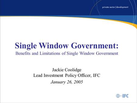 Single Window Government: Benefits and Limitations of Single Window Government Jackie Coolidge Lead Investment Policy Officer, IFC January 26, 2005.