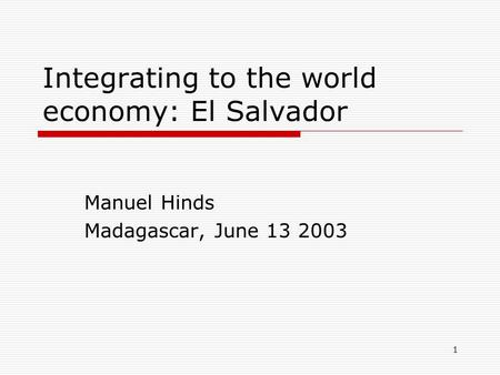 1 Integrating to the world economy: El Salvador Manuel Hinds Madagascar, June 13 2003.
