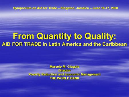 From Quantity to Quality: AID FOR TRADE in Latin America and the Caribbean Marcelo M. Giugale Director Poverty Reduction and Economic Management THE WORLD.
