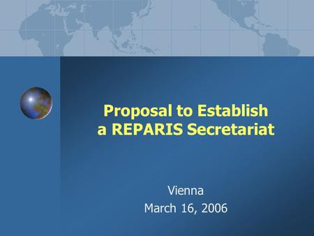 Proposal to Establish a REPARIS Secretariat Vienna March 16, 2006.
