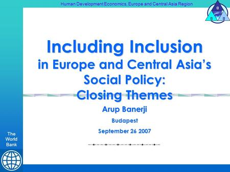 Human Development Economics, Europe and Central Asia Region The World Bank H DE Including Inclusion in Europe and Central Asias Social Policy: Closing.