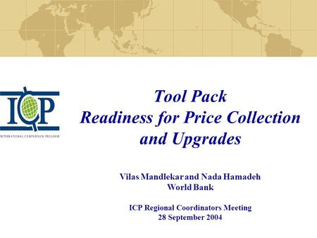 Tool Pack Readiness for Price Collection and Upgrades Vilas Mandlekar and Nada Hamadeh World Bank ICP Regional Coordinators Meeting 28 September 2004.