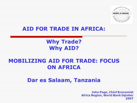1 AID FOR TRADE IN AFRICA: Why Trade? Why AID? MOBILIZING AID FOR TRADE: FOCUS ON AFRICA Dar es Salaam, Tanzania John Page, Chief Economist Africa Region,