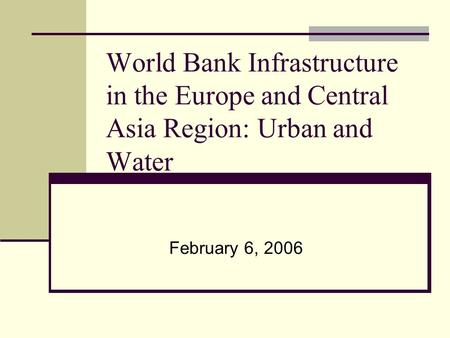 World Bank Infrastructure in the Europe and Central Asia Region: Urban and Water February 6, 2006.
