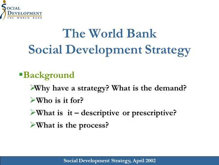Social Development Strategy, April 2002 The World Bank Social Development Strategy Background Why have a strategy? What is the demand? Who is it for? What.