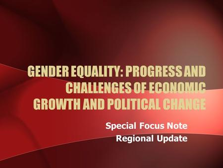 GENDER EQUALITY: PROGRESS AND CHALLENGES OF ECONOMIC GROWTH AND POLITICAL CHANGE Special Focus Note Regional Update.