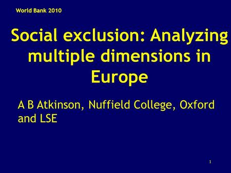 1 Social exclusion: Analyzing multiple dimensions in Europe A B Atkinson, Nuffield College, Oxford and LSE World Bank 2010.