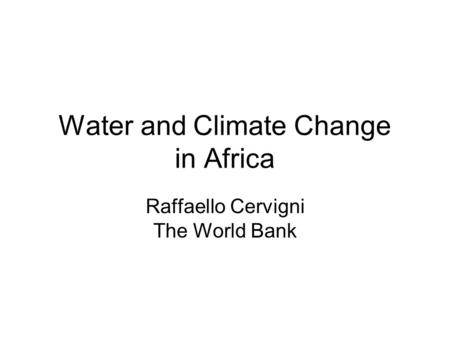Water and Climate Change in Africa Raffaello Cervigni The World Bank.