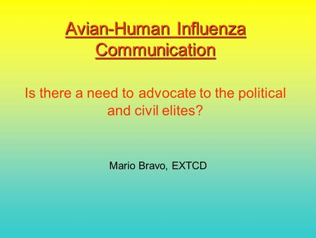 Avian-Human Influenza Communication Avian-Human Influenza Communication Is there a need to advocate to the political and civil elites? Mario Bravo, EXTCD.