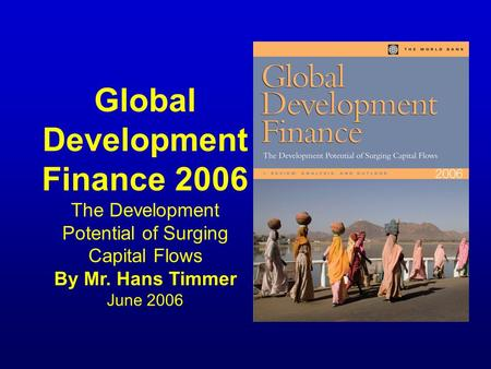 Global Development Finance 2006 The Development Potential of Surging Capital Flows By Mr. Hans Timmer June 2006.