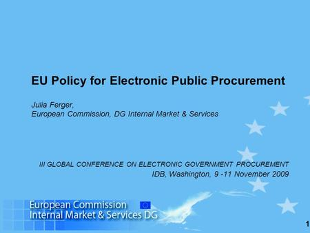 1 EU Policy for Electronic Public Procurement Julia Ferger, European Commission, DG Internal Market & Services III GLOBAL CONFERENCE ON ELECTRONIC GOVERNMENT.