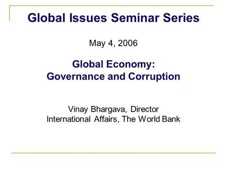 Global Issues Seminar Series May 4, 2006 Global Economy: Governance and Corruption Vinay Bhargava, Director International Affairs, The World Bank.