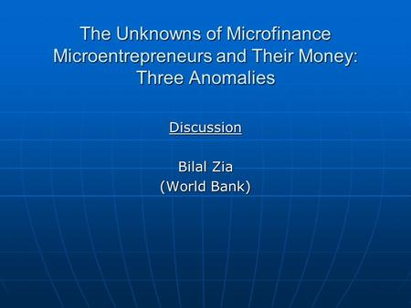 The Unknowns of Microfinance Microentrepreneurs and Their Money: Three Anomalies Discussion Bilal Zia (World Bank)