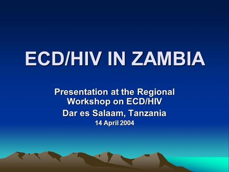 ECD/HIV IN ZAMBIA Presentation at the Regional Workshop on ECD/HIV Dar es Salaam, Tanzania 14 April 2004.