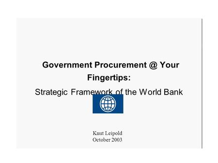 October 20031 Government Your Fingertips: Strategic Framework of the World Bank Knut Leipold October 2003.
