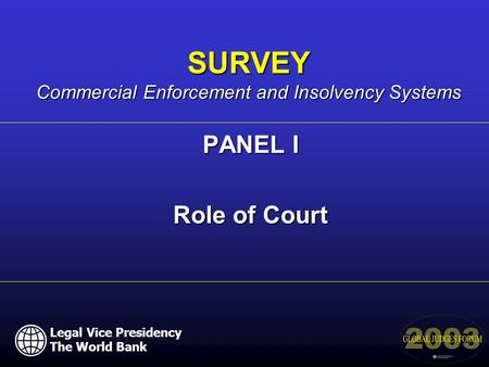 Legal Vice Presidency The World Bank PANEL I Role of Court SURVEY Commercial Enforcement and Insolvency Systems.