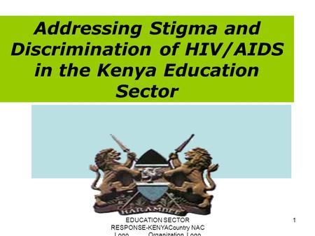 EDUCATION SECTOR RESPONSE-KENYACountry NAC Logo Organization Logo 1 Addressing Stigma and Discrimination of HIV/AIDS in the Kenya Education Sector.