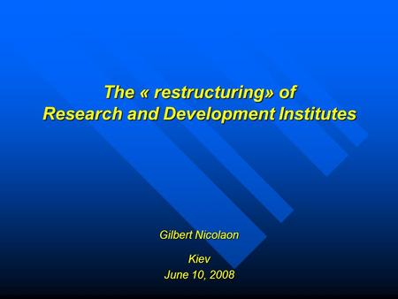 The « restructuring» of Research and Development Institutes Gilbert Nicolaon Kiev June 10, 2008.