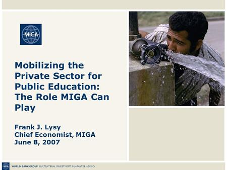 WORLD BANK GROUP MULTILATERAL INVESTMENT GUARANTEE AGENCY Mobilizing the Private Sector for Public Education: The Role MIGA Can Play Frank J. Lysy Chief.
