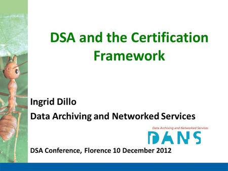 DSA and the Certification Framework Ingrid Dillo Data Archiving and Networked Services DSA Conference, Florence 10 December 2012.