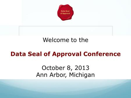 Welcome to the Data Seal of Approval Conference October 8, 2013 Ann Arbor, Michigan.
