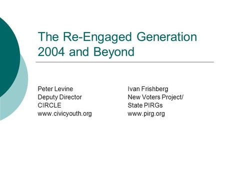The Re-Engaged Generation 2004 and Beyond Peter LevineIvan Frishberg Deputy DirectorNew Voters Project/ CIRCLEState PIRGs www.civicyouth.orgwww.pirg.org.