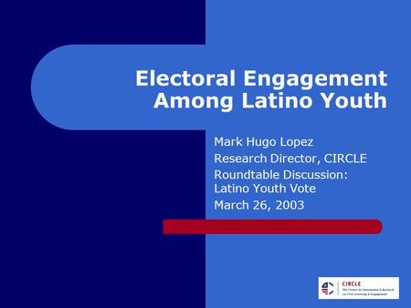 Electoral Engagement Among Latino Youth Mark Hugo Lopez Research Director, CIRCLE Roundtable Discussion: Latino Youth Vote March 26, 2003.